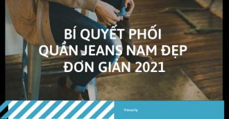 Bí quyết phối quần jeans nam đẹp đơn giản 2021